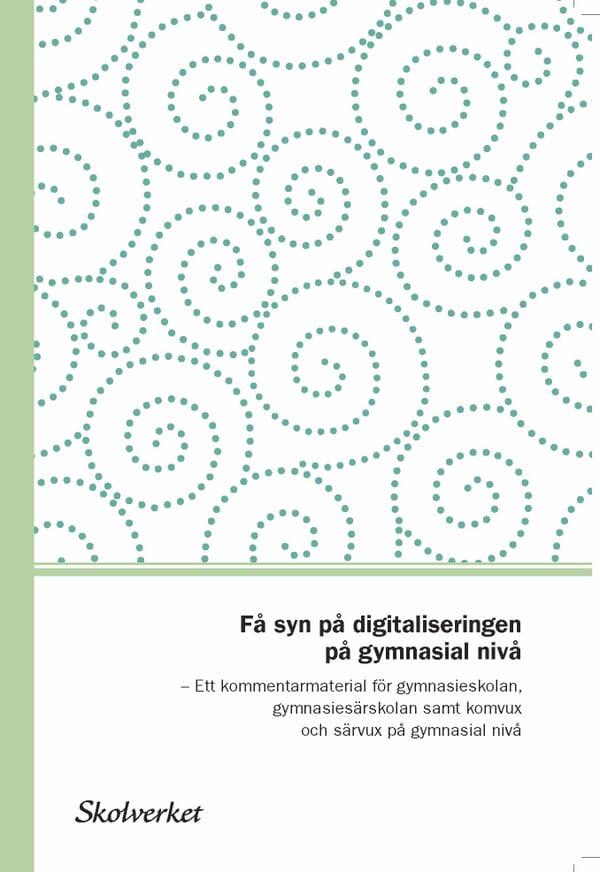 Få syn på digitaliseringen på gymnasialnivå. Ett kommentarmaterial till läroplanerna för gymnasieskolan, gymnasiesärskolan samt komvux och särvux på gymnasial nivå